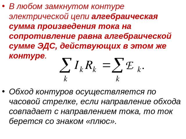 В любом замкнутом контуре электрической цепи алгебраическая сумма произведения тока на сопротивление равна алгебраической сумме ЭДС, действующих в этом же контуре. Обход контуров осуществляется по часовой стрелке, если направление обхода совпадает с…
