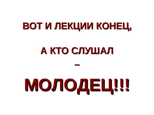 ВОТ И ЛЕКЦИИ КОНЕЦ, А КТО СЛУШАЛ – МОЛОДЕЦ!!!