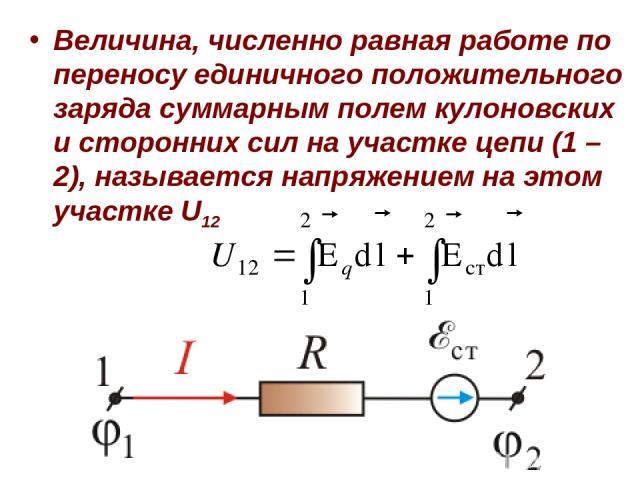 Величина, численно равная работе по переносу единичного положительного заряда суммарным полем кулоновских и сторонних сил на участке цепи (1 – 2), называется напряжением на этом участке U12