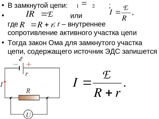 В замкнутой цепи: ; или где ; r – внутреннее сопротивление активного участка цепи Тогда закон Ома для замкнутого участка цепи, содержащего источник ЭДС запишется в виде (11.1.1)