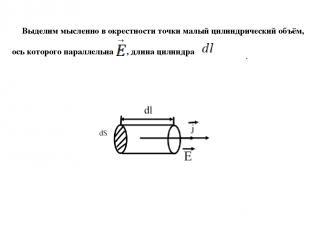 Выделим мысленно в окрестности точки малый цилиндрический объём, ось которого па