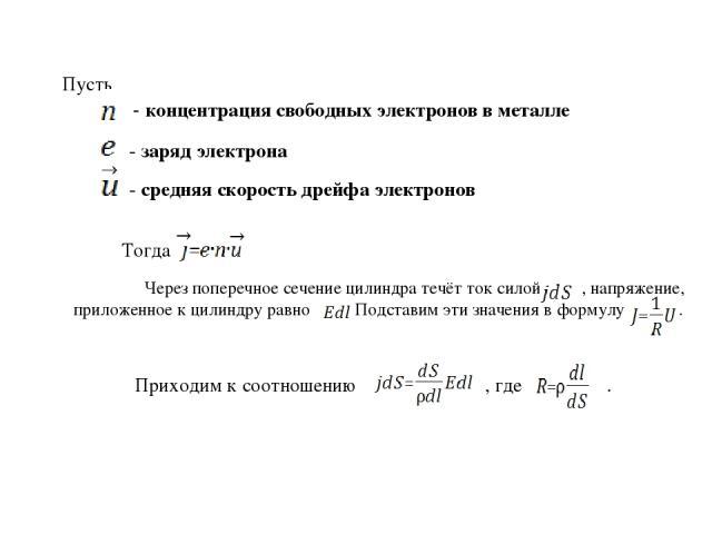 Пусть - концентрация свободных электронов в металле - заряд электрона - средняя скорость дрейфа электронов Тогда Через поперечное сечение цилиндра течёт ток силой , напряжение, приложенное к цилиндру равно . Подставим эти значения в формулу . Приход…