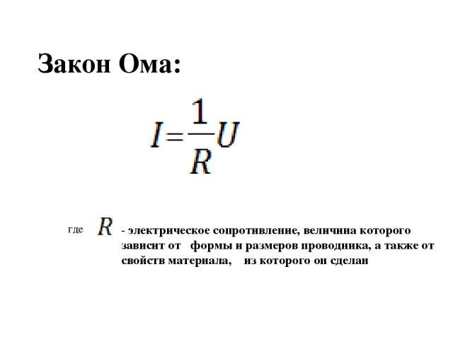 Закон Ома: где - электрическое сопротивление, величина которого зависит от формы и размеров проводника, а также от свойств материала, из которого он сделан
