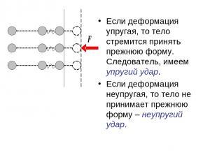 Если деформация упругая, то тело стремится принять прежнюю форму. Следователь, и