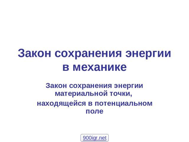 Закон сохранения энергии в механике Закон сохранения энергии материальной точки, находящейся в потенциальном поле 900igr.net