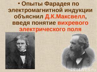 Опыты Фарадея по электромагнитной индукции объяснил Д.К.Максвелл, введя понятие