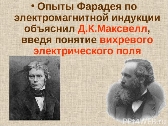 Опыты Фарадея по электромагнитной индукции объяснил Д.К.Максвелл, введя понятие вихревого электрического поля