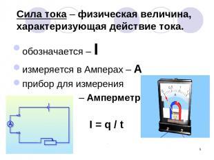 * Сила тока – физическая величина, характеризующая действие тока. обозначается –