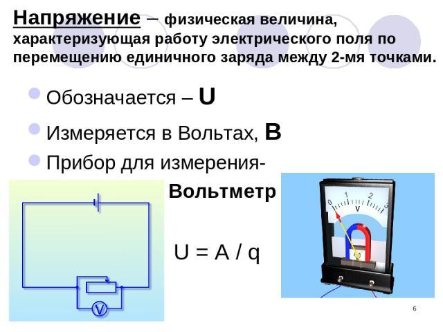 * Напряжение – физическая величина, характеризующая работу электрического поля по перемещению единичного заряда между 2-мя точками. Обозначается – U Измеряется в Вольтах, В Прибор для измерения- Вольтметр U = A / q