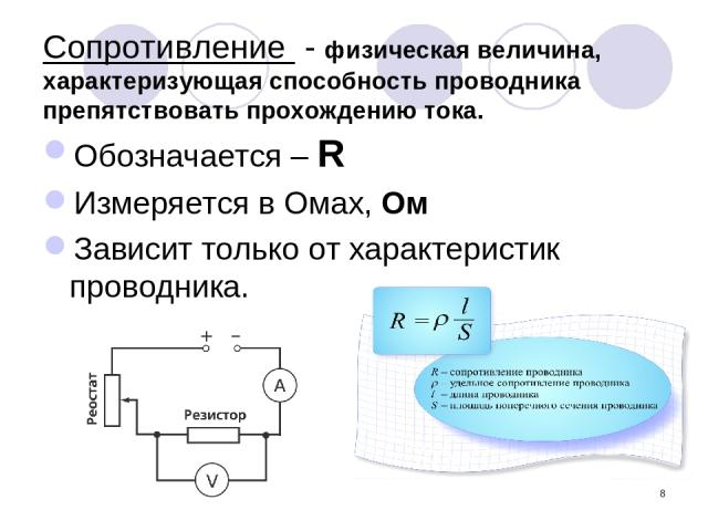 * Сопротивление - физическая величина, характеризующая способность проводника препятствовать прохождению тока. Обозначается – R Измеряется в Омах, Ом Зависит только от характеристик проводника.