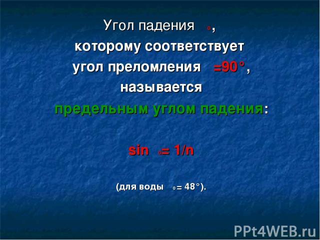 Угол падения α0 , которому соответствует угол преломления β=90°, называется предельным углом падения: sinα0= 1/n (для воды α0 = 48°).