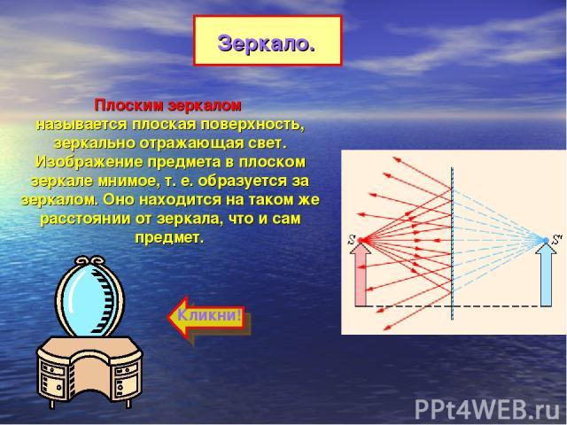 Плоским зеркалом называется плоская поверхность, зеркально отражающая свет. Изображение предмета в плоском зеркале мнимое, т.е. образуется за зеркалом. Оно находится на таком же расстоянии от зеркала, что и сам предмет. Зеркало. Кликни!