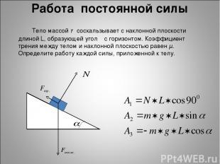 Работа постоянной силы Тело массой т соскальзывает с наклонной плоскости длиной