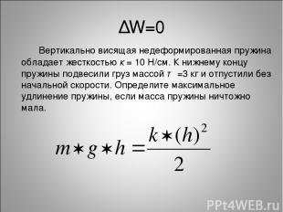 ∆W=0 Вертикально висящая недеформированная пружина обладает жесткостью к = 10 Н/