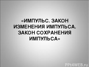 «ИМПУЛЬС. ЗАКОН ИЗМЕНЕНИЯ ИМПУЛЬСА. ЗАКОН СОХРАНЕНИЯ ИМПУЛЬСА»