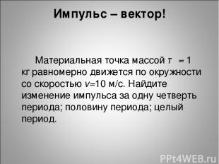 Импульс – вектор! Материальная точка массой т = 1 кг равномерно движется по окру