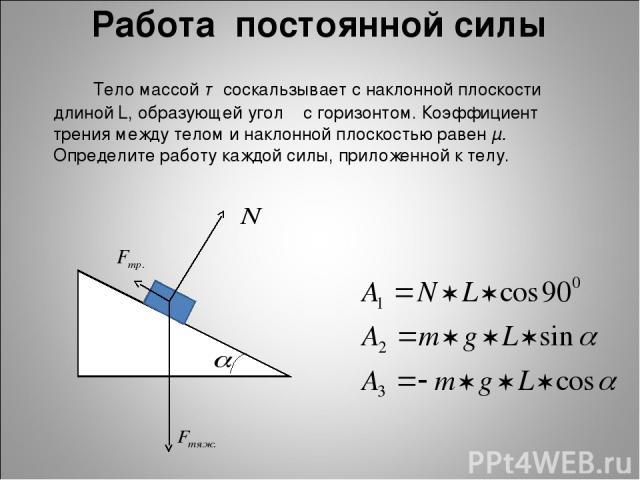 Работа постоянной силы Тело массой т соскальзывает с наклонной плоскости длиной L, образующей угол α с горизонтом. Коэффициент трения между телом и наклонной плоскостью равен μ. Определите работу каждой силы, приложенной к телу.