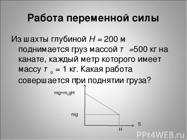 Из шахты глубиной Н = 200 м поднимается груз массой т =500 кг на канате, каждый метр которого имеет массу то = 1 кг. Какая работа совершается при поднятии груза? Работа переменной силы