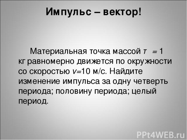 Импульс – вектор! Материальная точка массой т = 1 кг равномерно движется по окружности со скоростью v=10 м/с. Найдите изменение импульса за одну четверть периода; половину периода; целый период.