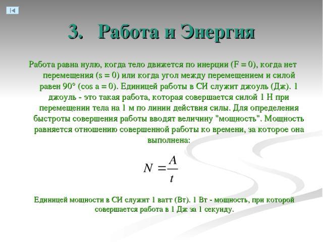 3. Работа и Энергия Работа равна нулю, когда тело движется по инерции (F = 0), когда нет перемещения (s = 0) или когда угол между перемещением и силой равен 90° (cos а = 0). Единицей работы в СИ служит джоуль (Дж). 1 джоуль - это такая работа, котор…