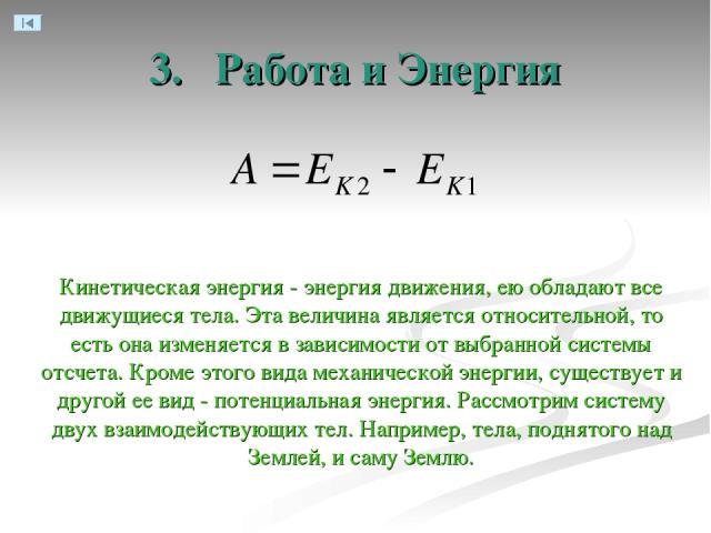3. Работа и Энергия Кинетическая энергия - энергия движения, ею обладают все движущиеся тела. Эта величина является относительной, то есть она изменяется в зависимости от выбранной системы отсчета. Кроме этого вида механической энергии, существует и…