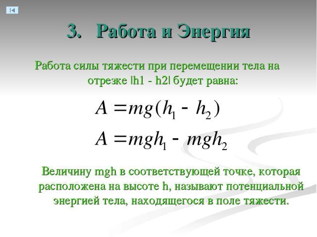 3. Работа и Энергия Работа силы тяжести при перемещении тела на отрезке  h1 - h2  будет равна: Величину mgh в соответствующей точке, которая расположена на высоте h, называют потенциальной энергией тела, находящегося в поле тяжести.