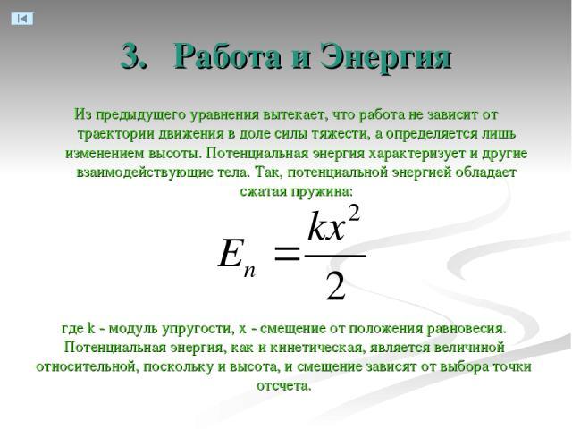 3. Работа и Энергия Из предыдущего уравнения вытекает, что работа не зависит от траектории движения в доле силы тяжести, а определяется лишь изменением высоты. Потенциальная энергия характеризует и другие взаимодействующие тела. Так, потенциальной э…