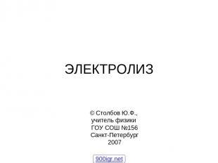ЭЛЕКТРОЛИЗ © Столбов Ю.Ф., учитель физики ГОУ СОШ №156 Санкт-Петербург 2007 900i