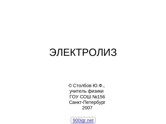 ЭЛЕКТРОЛИЗ © Столбов Ю.Ф., учитель физики ГОУ СОШ №156 Санкт-Петербург 2007 900igr.net