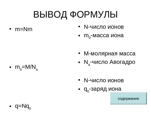 ВЫВОД ФОРМУЛЫ m=Nm m0=M/Na q=Nq0 N-число ионов m0-масса иона M-молярная масса Na-число Авогадро N-число ионов q0-заряд иона содержание