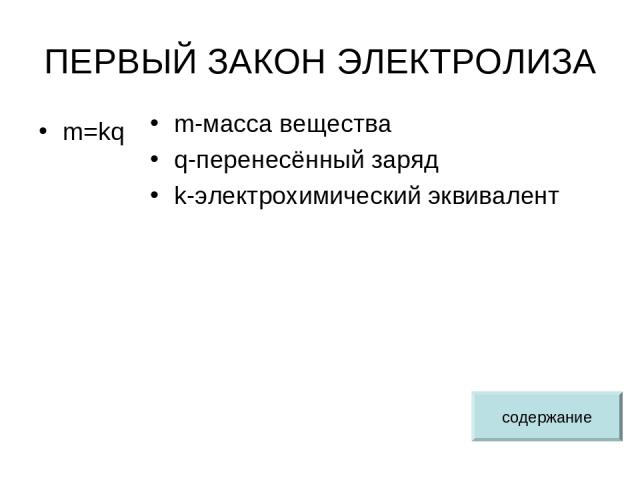 ПЕРВЫЙ ЗАКОН ЭЛЕКТРОЛИЗА m=kq m-масса вещества q-перенесённый заряд k-электрохимический эквивалент содержание
