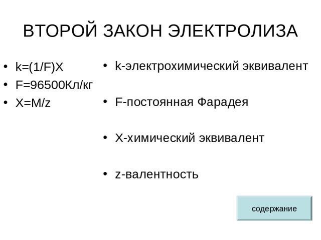 ВТОРОЙ ЗАКОН ЭЛЕКТРОЛИЗА k=(1/F)X F=96500Кл/кг X=M/z k-электрохимический эквивалент F-постоянная Фарадея X-химический эквивалент z-валентность содержание