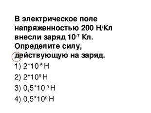 В электрическое поле напряженностью 200 Н/Кл внесли заряд 10-7 Кл. Определите си