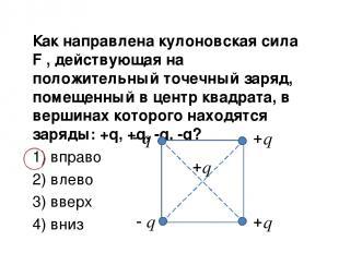 Как направлена кулоновская сила F , действующая на положительный точечный заряд,