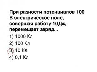 При разности потенциалов 100 В электрическое поле, совершая работу 10Дж, перемещ