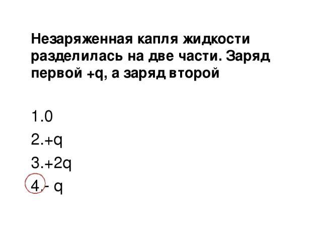 Незаряженная капля жидкости разделилась на две части. Заряд первой +q, а заряд второй 0 +q +2q - q