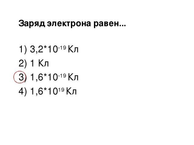 Заряд электрона равен... 1) 3,2*10-19 Кл 2) 1 Кл 3) 1,6*10-19 Кл 4) 1,6*1019 Кл