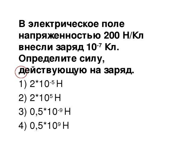 В электрическое поле напряженностью 200 Н/Кл внесли заряд 10-7 Кл. Определите силу, действующую на заряд. 1) 2*10-5 Н 2) 2*105 Н 3) 0,5*10-9 Н 4) 0,5*109 Н