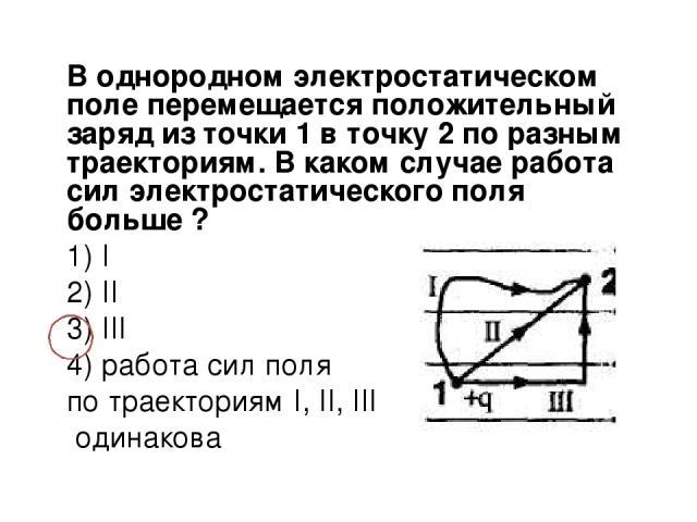 В однородном электростатическом поле перемещается положительный заряд из точки 1 в точку 2 по разным траекториям. В каком случае работа сил электростатического поля больше ? 1) I 2) II 3) III 4) работа сил поля по траекториям I, II, III одинакова