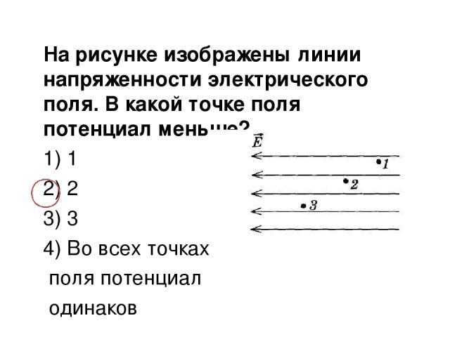 На рисунке изображены линии напряженности электрического поля. В какой точке поля потенциал меньше? 1) 1 2) 2 3) 3 4) Во всех точках поля потенциал одинаков