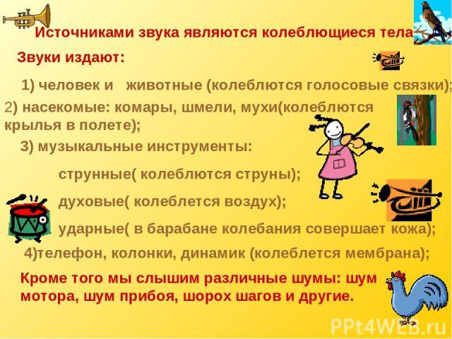 Источниками звука являются колеблющиеся тела. Звуки издают: 1) человек и животные (колеблются голосовые связки); 2) насекомые: комары, шмели, мухи(колеблются крылья в полете); 3) музыкальные инструменты: струнные( колеблются струны); духовые( колебл…