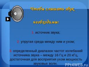 Чтобы слышать звук необходимы: 1. источник звука; 2. упругая среда между ним и у