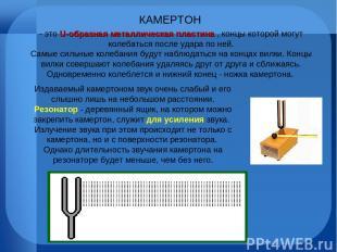 КАМЕРТОН - это U-образная металлическая пластина , концы которой могут колебатьс