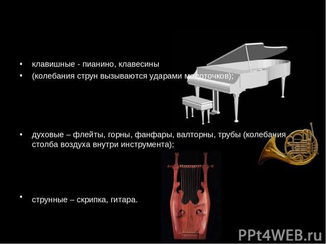 клавишные - пианино, клавесины (колебания струн вызываются ударами молоточков); духовые – флейты, горны, фанфары, валторны, трубы (колебания столба воздуха внутри инструмента); струнные – скрипка, гитара.