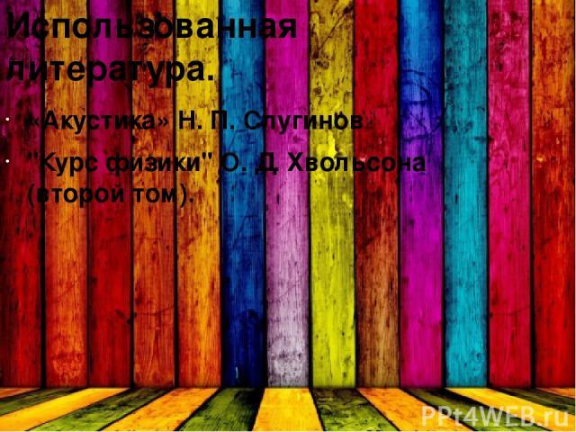 Использованная литература. «Акустика» Н. П. Слугинов