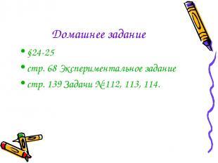 Домашнее задание §24-25 стр. 68 Экспериментальное задание стр. 139 Задачи № 112,