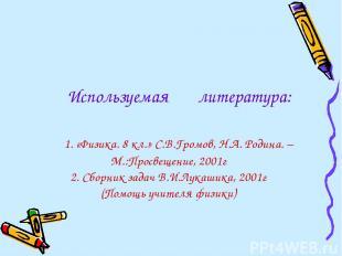 Используемая литература: 1. «Физика. 8 кл.» С.В.Громов, Н.А. Родина. – М.:Просве