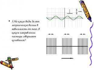 5.На какие виды делят механические волны в зависимости от того, в каком направле
