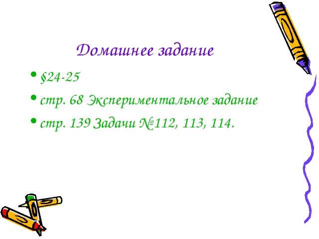 Домашнее задание §24-25 стр. 68 Экспериментальное задание стр. 139 Задачи № 112, 113, 114.