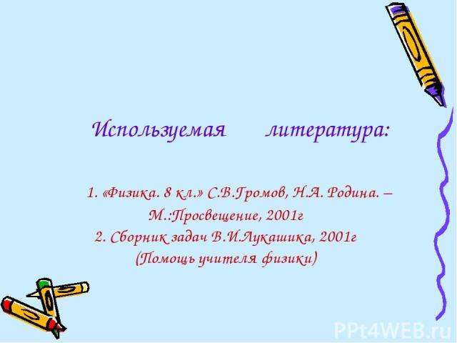 Используемая литература: 1. «Физика. 8 кл.» С.В.Громов, Н.А. Родина. – М.:Просвещение, 2001г 2. Сборник задач В.И.Лукашика, 2001г (Помощь учителя физики)